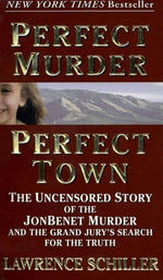 Perfect Murder, Perfect Town : The Uncensored Story of the JonBenet Murder and the Grand Jury's Search for the Truth - Lawrence Schiller