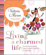 Living a Charmed Life : Your Guide to Finding Magic in Every Moment of Every Day - Victoria Moran