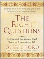 The Right Questions : Ten Essential Questions To Guide You To An Extraordinary Life - Debbie Ford