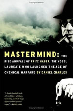 Master Mind : The Rise and Fall of Fritz Haber, the Nobel Laureate Who Launched the Age of Chemical Warfare - Daniel Charles