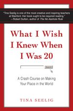 What I Wish I Knew When I Was 20 : A Crash Course on Making Your Place in the World - Tina Seelig