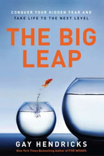 The Big Leap : Conquer Your Hidden Fear and Take Life to the Next Level - Gay Hendricks, PhD