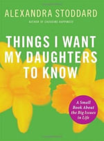 Things I Want My Daughters to Know : A Small Book About the Big Issues in Life - Alexandra Stoddard