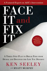 Face It and Fix It : A Three-Step Plan to Break Free from Denial and Discover the Life You Deserve - Ken Seeley