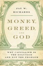 Money, Greed, and God : Why Capitalism Is the Solution and Not the Problem - Jay W. Richards