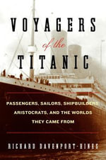 Voyagers of the Titanic : Passengers, Sailors, Shipbuilders, Aristocrats, and the Worlds They Came from - Richard Davenport-Hines