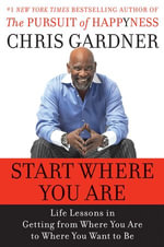 Start Where You Are : Life Lessons in Getting from Where You Are to Where You Want to Be - Chris Gardner