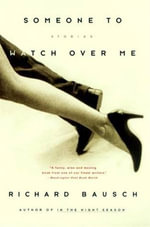 Someone to Watch Over Me : Stories By - Richard Bausch