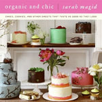 Organic and Chic : Cakes, Cookies, and Other Sweets That Taste as Good as They Look - Sarah Magid