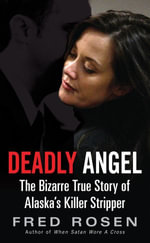 Deadly Angel : The Bizarre True Story of Alaska's Killer Stripper - Fred Rosen