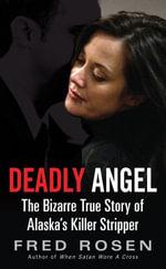 Deadly Angel : The Bizarre True Story of Alaska's Killer Stripper - Fred Rosen