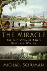 The Miracle : The Epic Story of Asia's Quest for Wealth - Michael Schuman