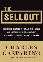 The Sellout : How Three Decades of Wall Street Greed and Government Mismanagement Destroyed the Global Financial System - Charles Gasparino
