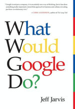 What Would Google Do? : Reverse-Engineering the Fastest Growing Company in the History of the World - Jeff Jarvis