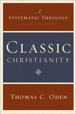 Classic Christianity : A Systematic Theology - Thomas C. Oden