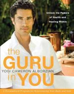 The Guru in You : A Personalized Program for Rejuvenating Your Body and Soul - Cameron Alborzian