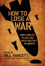 How to Lose a War : More Foolish Plans and Great Military Blunders - Bill Fawcett