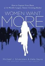 Women Want More : How to Capture Your Share of the World's Largest, Fastest-Growing Market - Michael J. Silverstein
