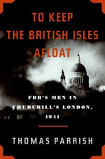 To Keep the British Isles Afloat : FDR's Men in Churchill's London, 1941 - Thomas Parrish