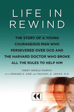 Life in Rewind : The Story of a Young Courageous Man Who Persevered Over OCD and the Harvard Doctor Who Broke All the Rules to Help Him - Terry Weible Murphy