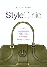 Style Clinic : How to Look Fabulous All the Time, at Any Age, for Any Occasion - Paula Reed