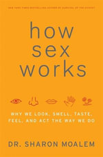 How Sex Works : Why We Look, Smell, Taste, Feel, and Act the Way We Do - Dr. Sharon Moalem