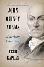 John Quincy Adams : American Visionary - Fred Kaplan
