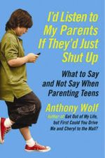 I'd Listen to My Parents If They'd Just Shut Up : What to Say and Not Say When Parenting Teens - Anthony  Wolf