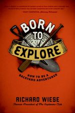 Born to Explore : How to Be a Backyard Adventurer - Richard Wiese