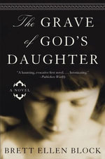 The Grave of God's Daughter : A Novel - Brett Ellen Block