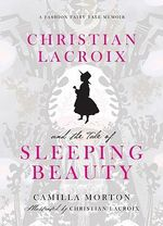Christian Lacroix and the Tale of Sleeping Beauty  : A Fashion Fairy Tale Memoir - Camilla Morton