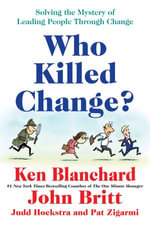Who Killed Change? : Solving the Mystery of Leading People Through Change - Ken Blanchard
