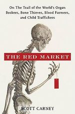 Red Market : On the Trail of the World's Organ Brokers, Bone Thieves, Blood Farmers, and Child Traffickers - Scott M. Carney