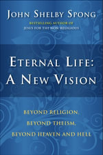 Eternal Life : A New Vision - John Shelby Spong