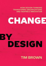 Change by Design : How Design Thinking Transforms Organizations and Inspires Innovation - Tim Brown