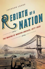 Rebirth of a Nation : The Making of Modern America, 1877-1920 - Jackson Lears