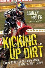 Kicking Up Dirt : A True Story of Determination, Deafness, and Daring - Ashley Fiolek