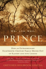 Mr. and Mrs. Prince : How an Extraordinary Eighteenth-Century Family Moved Out of Slavery and into Legend - Gretchen Holbrook Gerzina