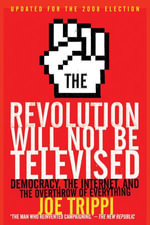 The Revolution Will Not Be Televised : Democracy, the Internet, and the Overthrow of Everything - Joe Trippi