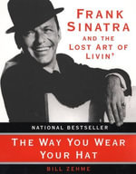 The Way You Wear Your Hat : Frank Sinatra and the Lost Art of Livin' - Bill Zehme
