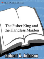 The Fisher King and the Handless Maiden : Understanding the Wounded Feeling Functi - Robert A. Johnson