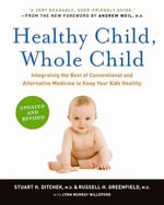 Healthy Child, Whole Child : Integrating the Best of Conventional and Alternative Medicine to Keep Your Kids Healthy - Stuart H. Ditchek, M.D.