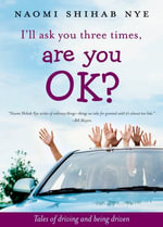 I'll Ask You Three Times, Are You OK? : Tales of Driving and Being Driven - Naomi Shihab Nye