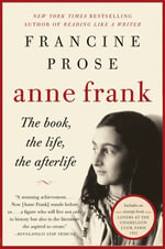 Anne Frank : The Book, The Life, The Afterlife - Francine Prose