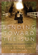 Bending Toward the Sun : A Mother and Daughter Memoir - Leslie Gilbert-Lurie