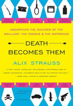 Death Becomes Them : Unearthing the Suicides of the Brilliant, the Famous, and the Notorious - Alix Strauss