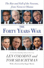 The Forty Years War : The Rise and Fall of the Neocons, from Nixon to Obama - Len Colodny