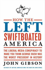 How the Left Swiftboated America : The Liberal Media Conspiracy to Make You Think George Bush Was the Worst President in History - John Gibson