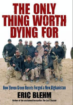 The Only Thing Worth Dying For : How Eleven Green Berets Forged a New Afghanistan - Eric Blehm
