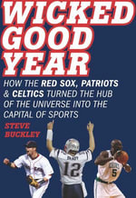 Wicked Good Year : How the Red Sox, Patriots, and Celtics Turned the Hub of the Universe into the Capital of Sports - Steve Buckley